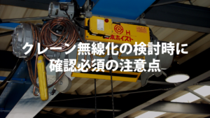 天井クレーン(チェーンブロック、ホイスト)無線化についての注意点